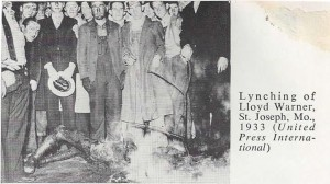 "Lynching of Lloyd Warner, St. Joseph, Mo. 1933  WOUNDS PERSIST 75 YEARS AFTER LYNCHING (St. Joseph News Press, Joe Blumberg) Seventy-five years ago, a reported 5,000 people watched as a mob stormed the Buchanan County Jail to beat, kill, lynch and burn Lloyd Warner, a black 19 year old of St. Joseph who had been accused of assaulting and raping a white woman.  Sheriff Otto Theisen held off the mob for three and a half hours, hiding Mr. Warner in a crawl space and denying he was in the jail. But fearing the mob would eventually break in and kill the other 11 black men in the jail, Mr. Theisen gave Mr. Warner to the crowd.  Theresa Rowlett, 73 is Mr. Warner's niece. She learned of the incident as an adult, through bits and pieces. ""I just hate that it happened. He really didn't do anything - that's what my Mom told me. Regardless, ""How could they do something like that to somebody?""  Time has not healed all these wounds. Ms. Moore said several people, particularly back people avoid discussing the matter.  Ms. Moore, a white woman has researched the lynching for a year. ""Where were the clergy? Where were the judges? Where were the community leaders?"" and then  Ms. Moore asks. --Where are the answers??"